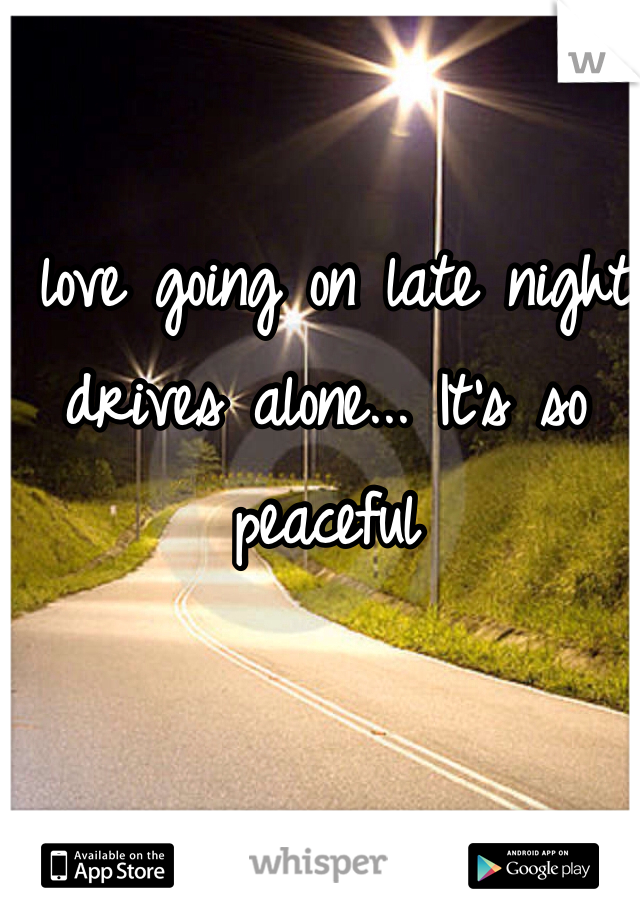 I love going on late night drives alone... It's so peaceful
