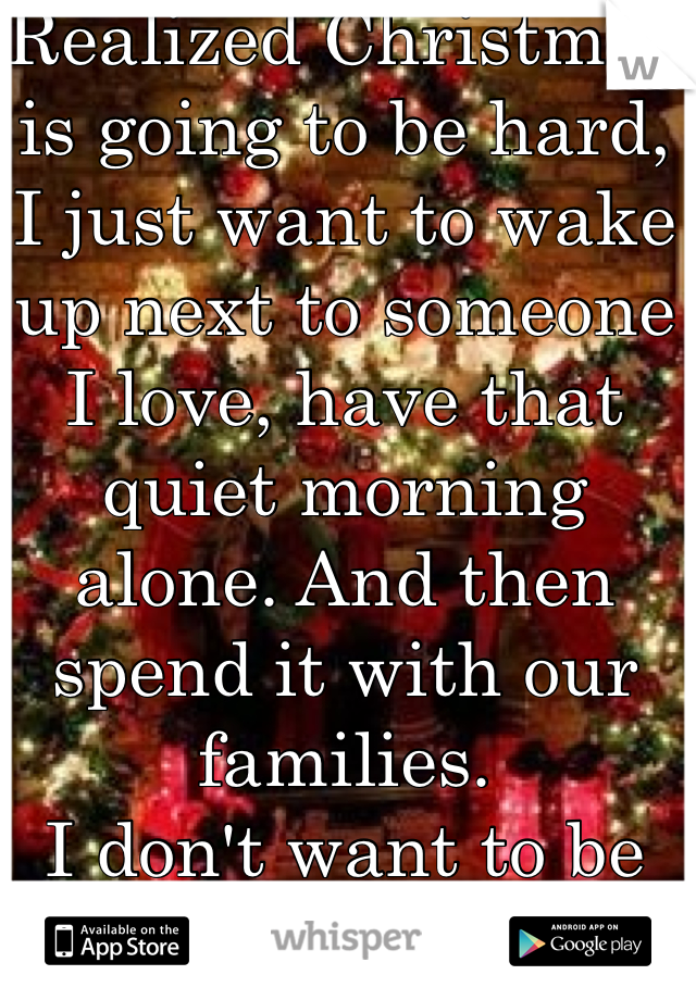 Realized Christmas is going to be hard, I just want to wake up next to someone I love, have that quiet morning alone. And then spend it with our families.  I don't want to be alone anymore
