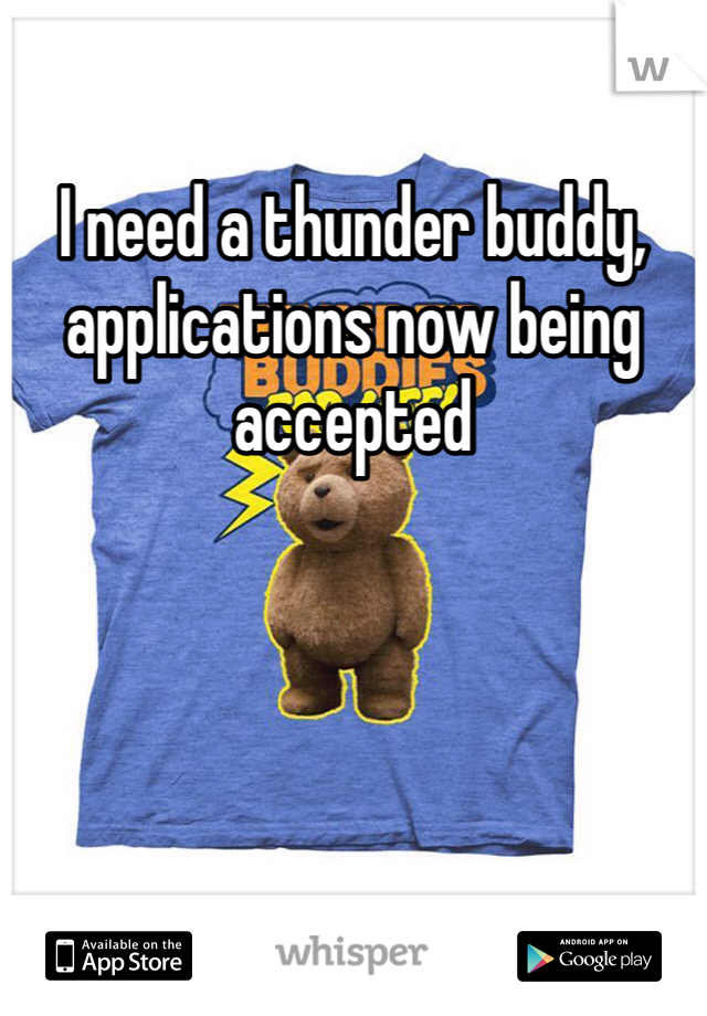 I need a thunder buddy, applications now being accepted