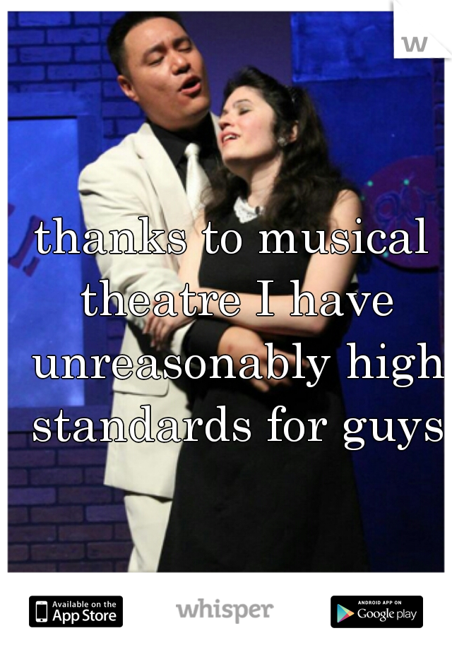 thanks to musical theatre I have unreasonably high standards for guys