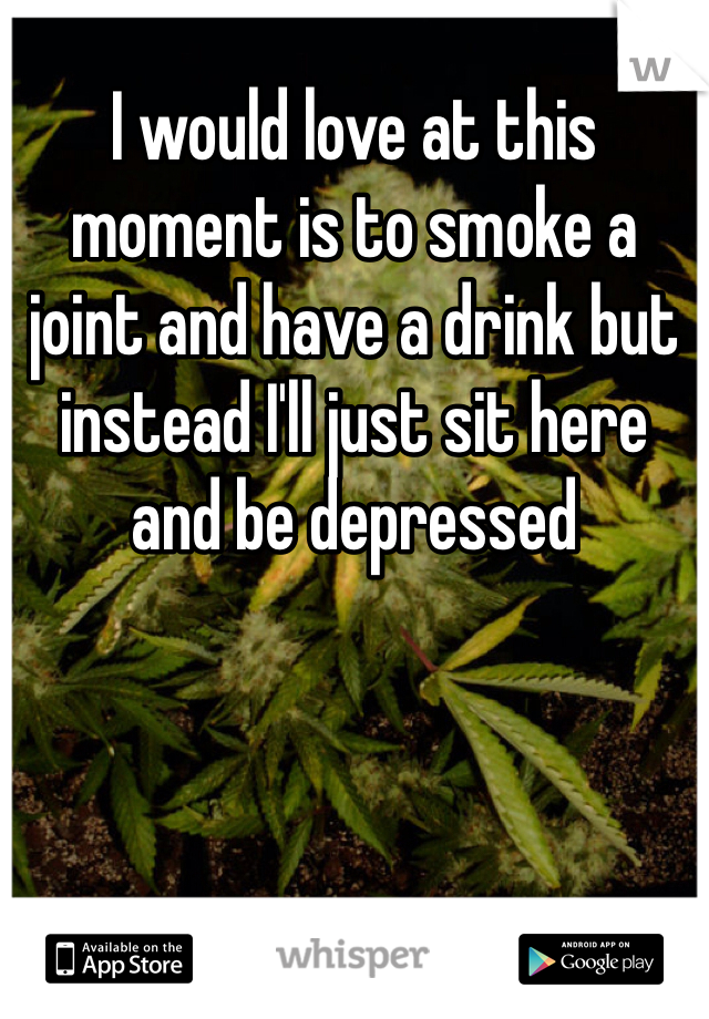 I would love at this moment is to smoke a joint and have a drink but instead I'll just sit here and be depressed