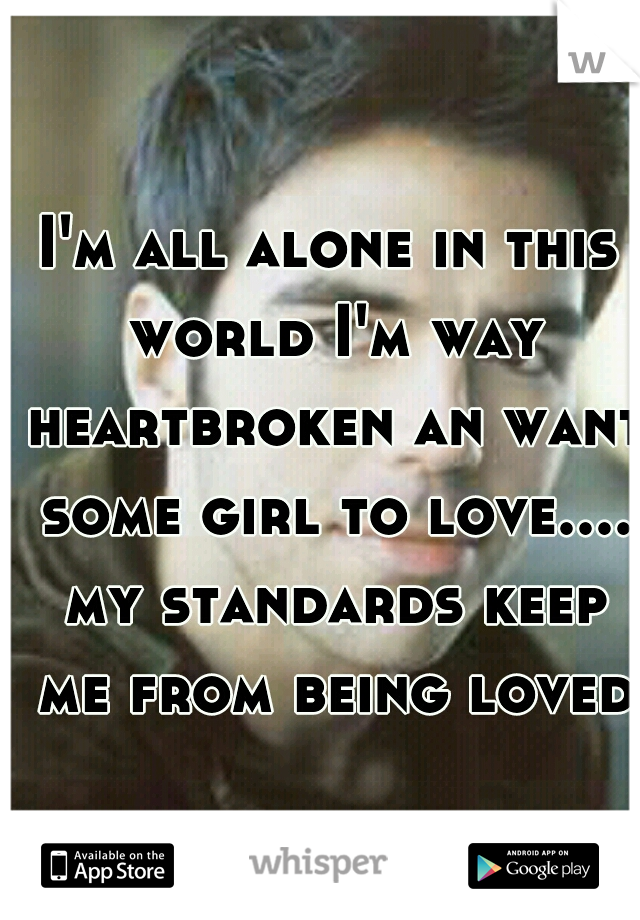 I'm all alone in this world I'm way heartbroken an want some girl to love.... my standards keep me from being loved