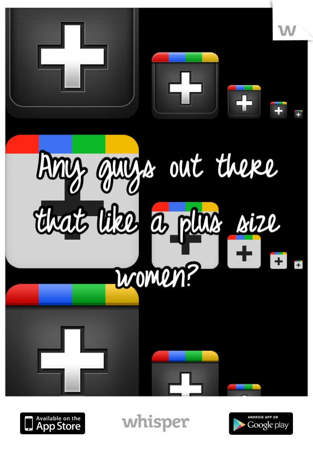 Any guys out there that like a plus size women?
