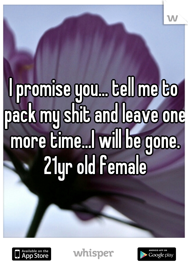 I promise you... tell me to pack my shit and leave one more time...I will be gone. 21yr old female