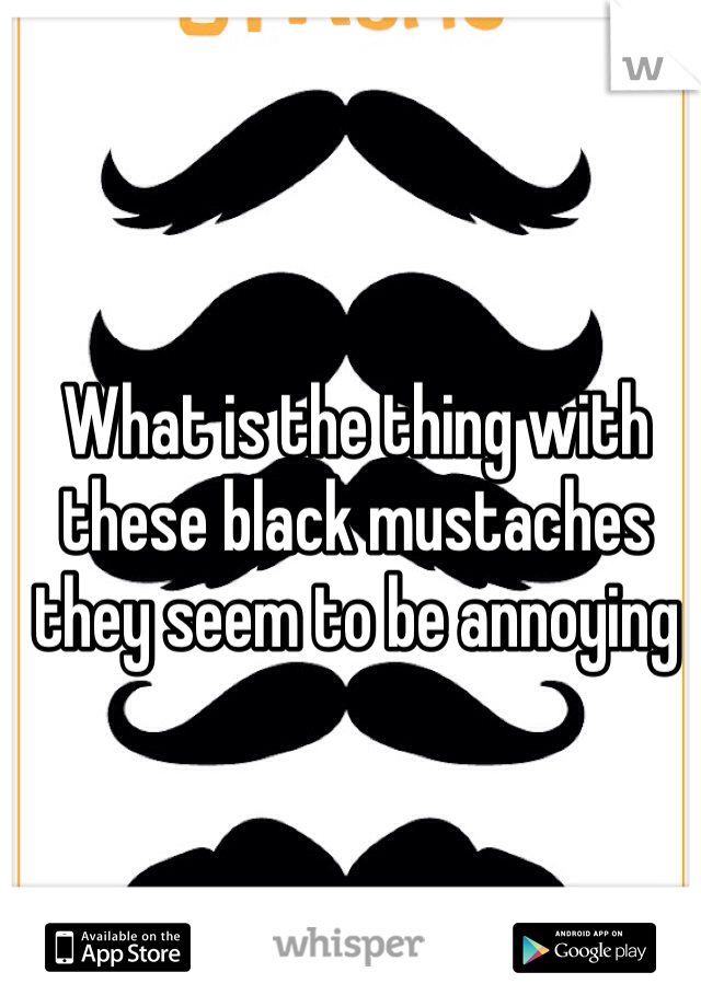 What is the thing with these black mustaches they seem to be annoying