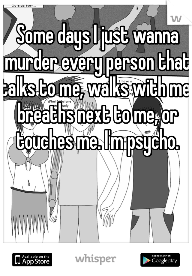 Some days I just wanna murder every person that talks to me, walks with me, breaths next to me, or touches me. I'm psycho.