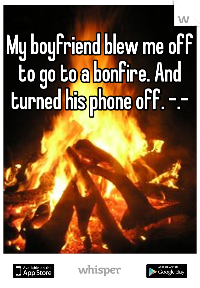 My boyfriend blew me off to go to a bonfire. And turned his phone off. -.-