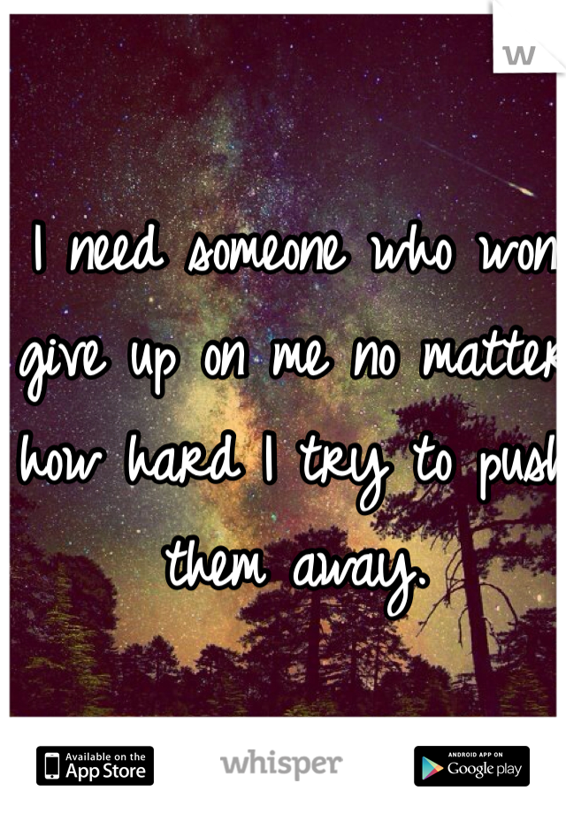 I need someone who won give up on me no matter how hard I try to push them away.
