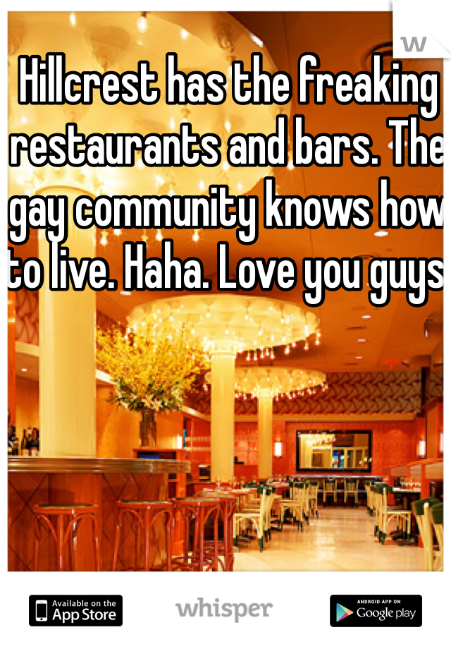Hillcrest has the freaking restaurants and bars. The gay community knows how to live. Haha. Love you guys!