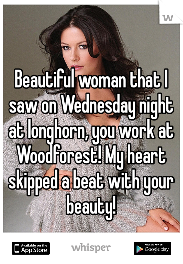 Beautiful woman that I saw on Wednesday night at longhorn, you work at Woodforest! My heart skipped a beat with your beauty!