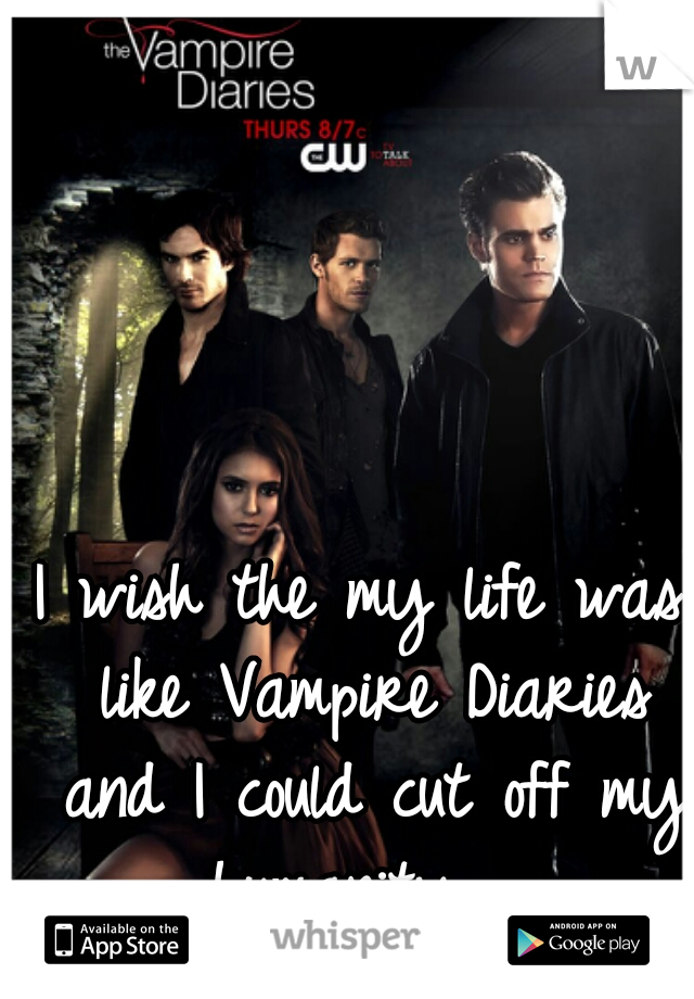 I wish the my life was like Vampire Diaries and I could cut off my humanity...