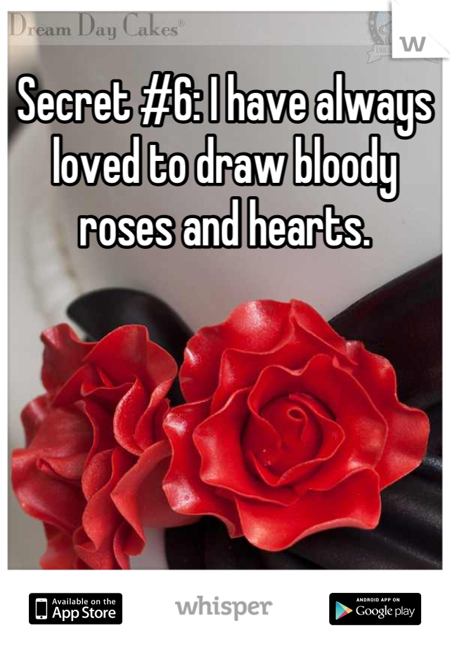 Secret #6: I have always loved to draw bloody roses and hearts.