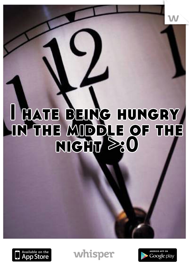 I hate being hungry in the middle of the night >:0