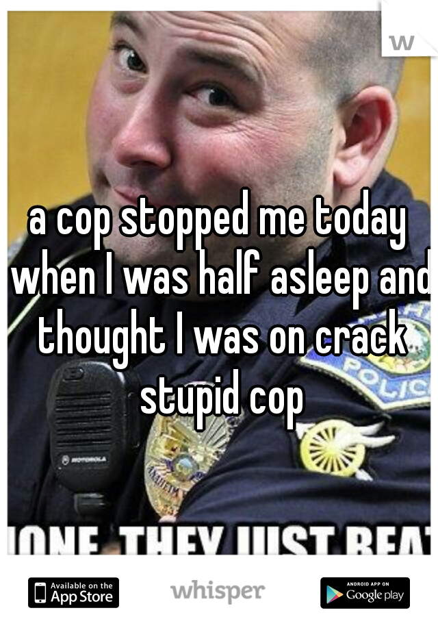 a cop stopped me today when I was half asleep and thought I was on crack stupid cop
