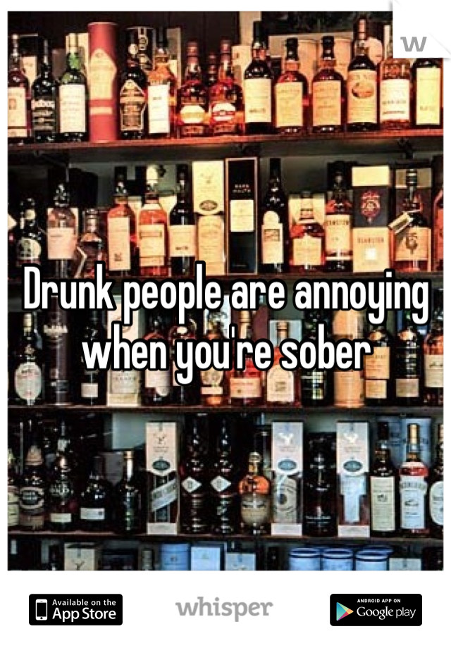 Drunk people are annoying when you're sober