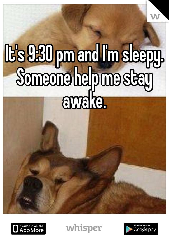 It's 9:30 pm and I'm sleepy. Someone help me stay awake.
