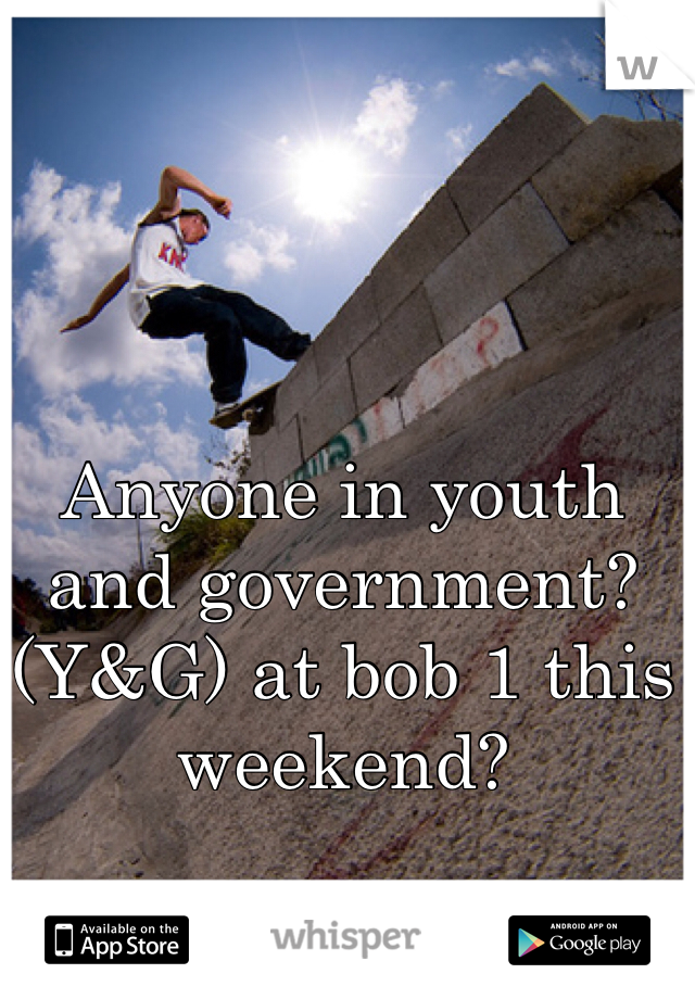 Anyone in youth and government? (Y&G) at bob 1 this weekend?