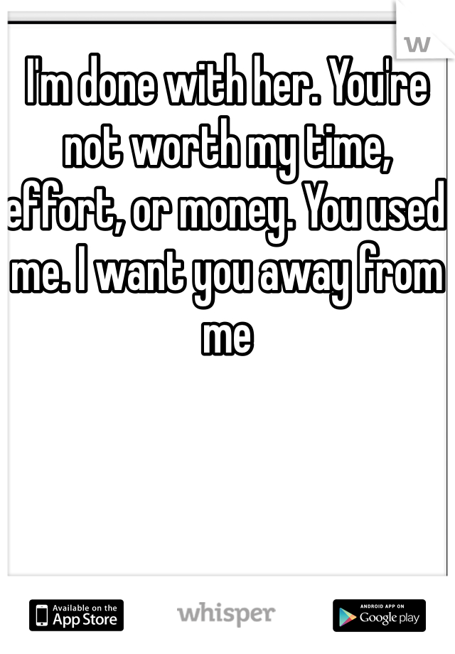 I'm done with her. You're not worth my time, effort, or money. You used me. I want you away from me