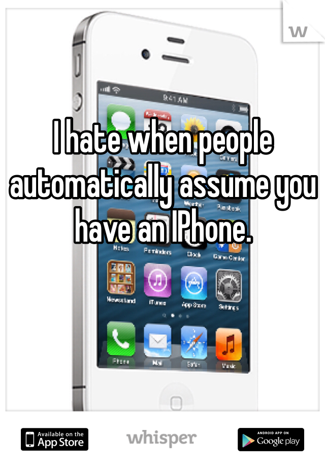 I hate when people automatically assume you have an IPhone.