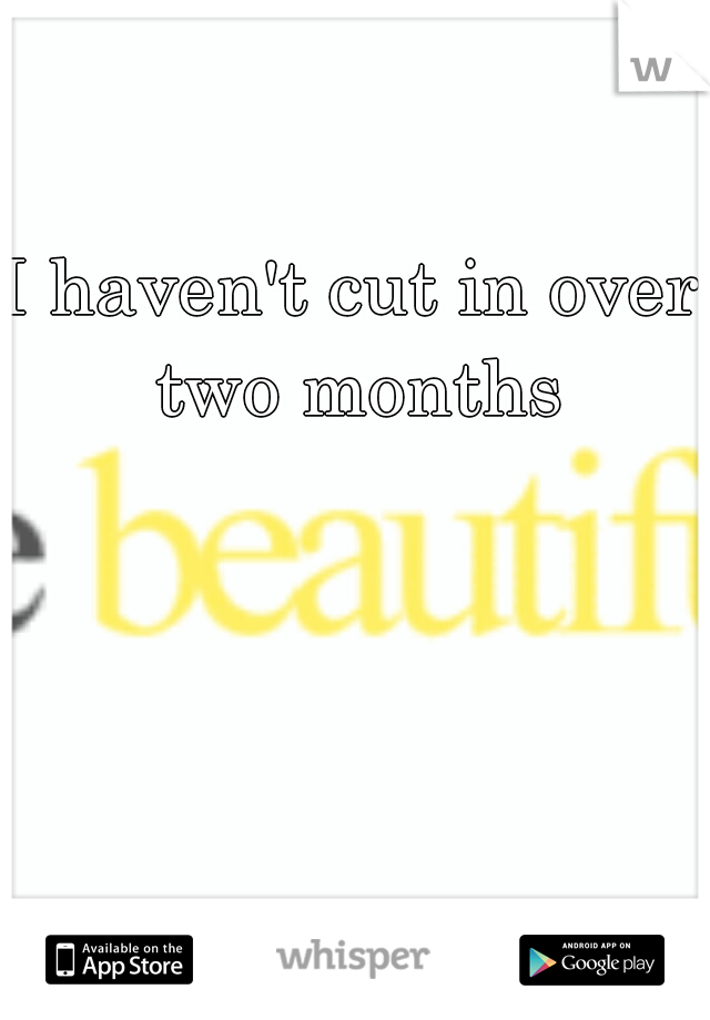 I haven't cut in over two months