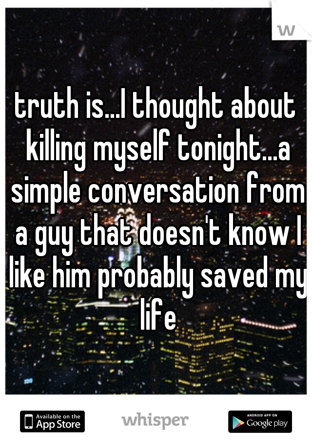 truth is...I thought about killing myself tonight...a simple conversation from a guy that doesn't know I like him probably saved my life