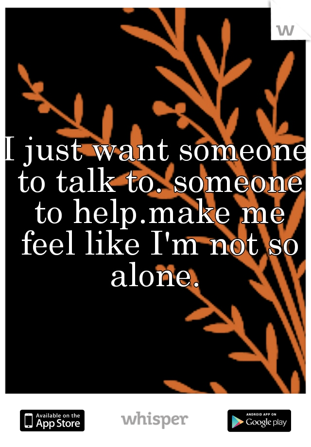 I just want someone to talk to. someone to help.make me feel like I'm not so alone.