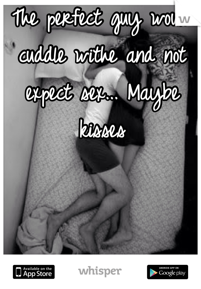 The perfect guy would cuddle withe and not expect sex... Maybe kisses