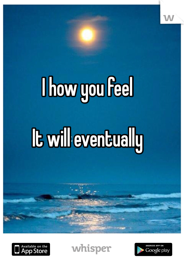 I how you feel  It will eventually