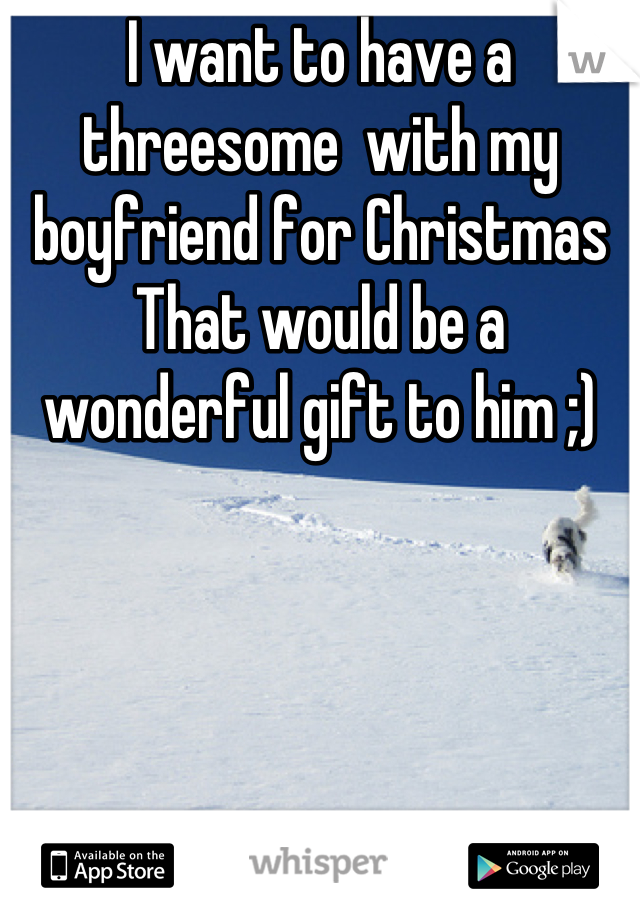 I want to have a threesome  with my boyfriend for Christmas That would be a wonderful gift to him ;)