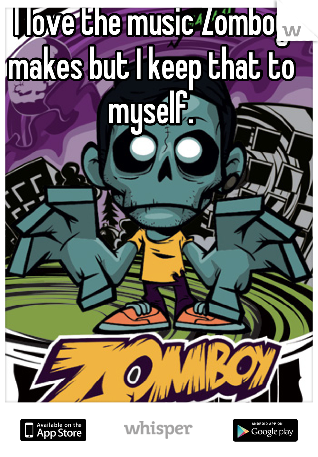 I love the music Zomboy makes but I keep that to myself.