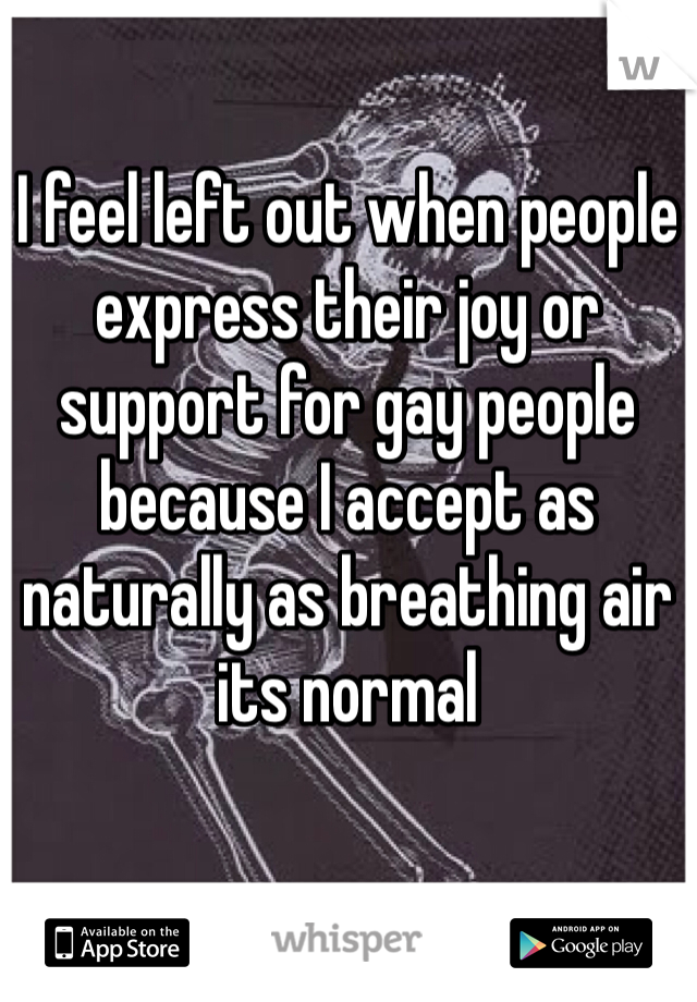 I feel left out when people express their joy or support for gay people because I accept as naturally as breathing air its normal