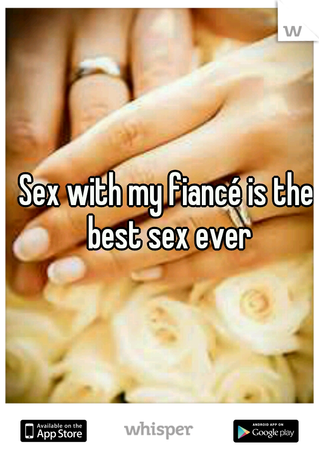 Sex with my fiancé is the best sex ever