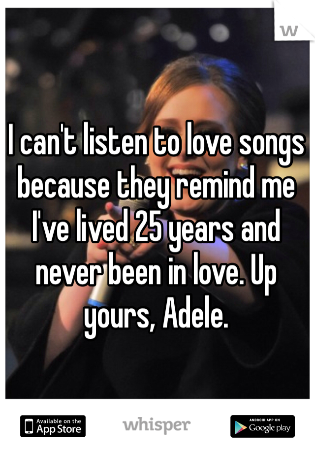 I can't listen to love songs because they remind me I've lived 25 years and never been in love. Up yours, Adele.