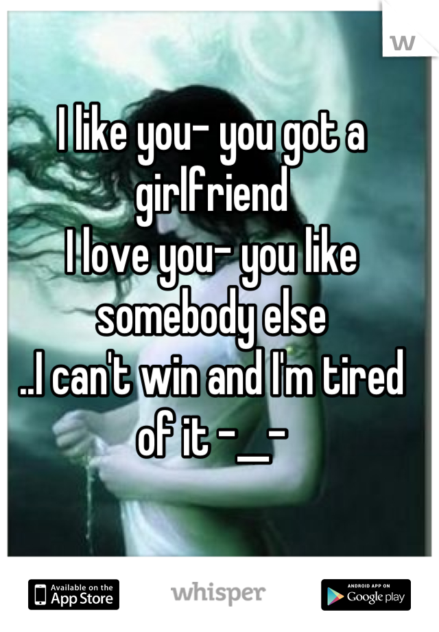 I like you- you got a girlfriend I love you- you like somebody else ..I can't win and I'm tired of it -__-