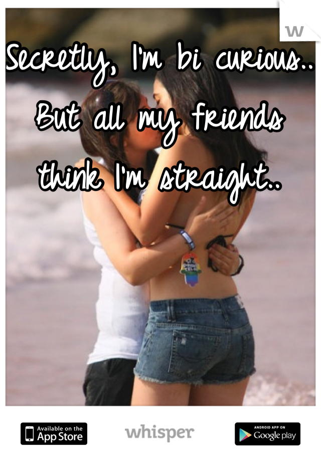 Secretly, I'm bi curious.. But all my friends think I'm straight..