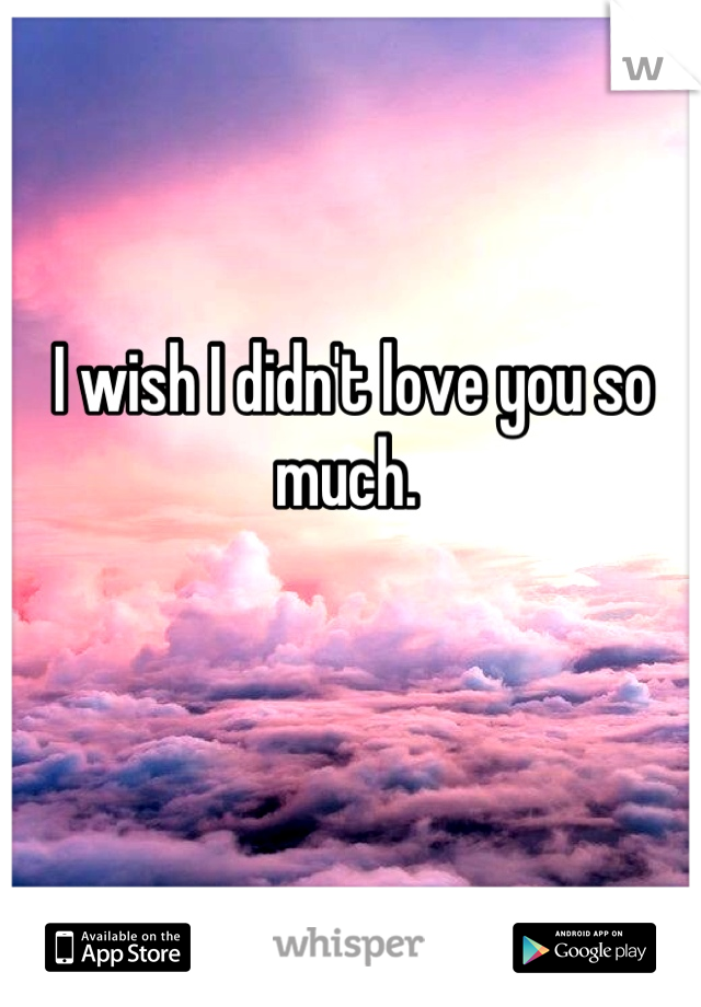 I wish I didn't love you so much.