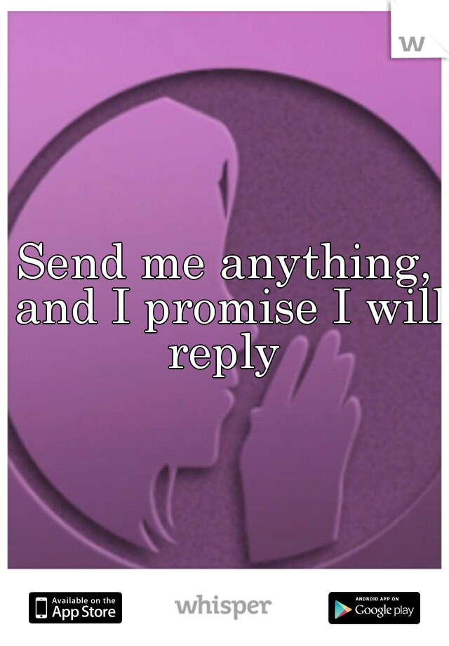 Send me anything, and I promise I will reply