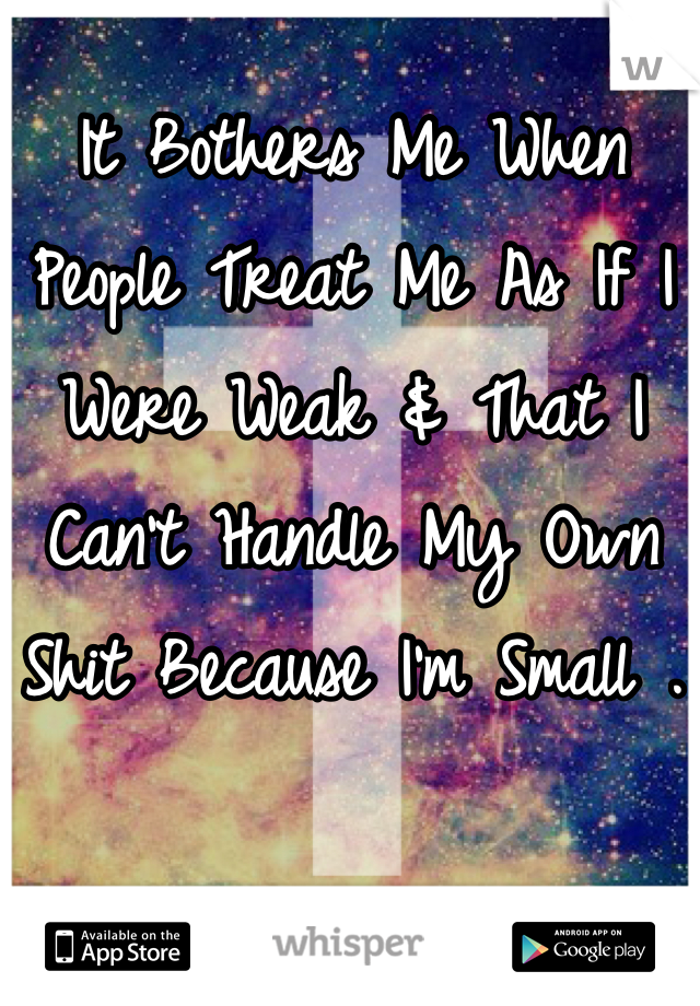 It Bothers Me When People Treat Me As If I Were Weak & That I Can't Handle My Own Shit Because I'm Small .