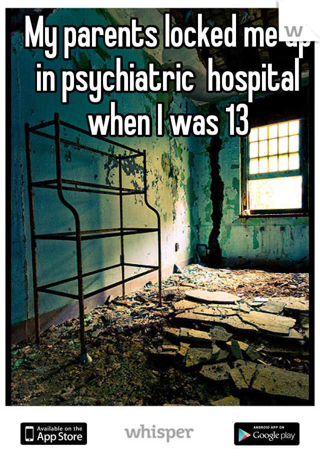 My parents locked me up in psychiatric  hospital when I was 13
