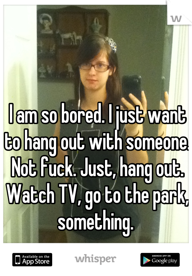 I am so bored. I just want to hang out with someone. Not fuck. Just, hang out. Watch TV, go to the park, something.