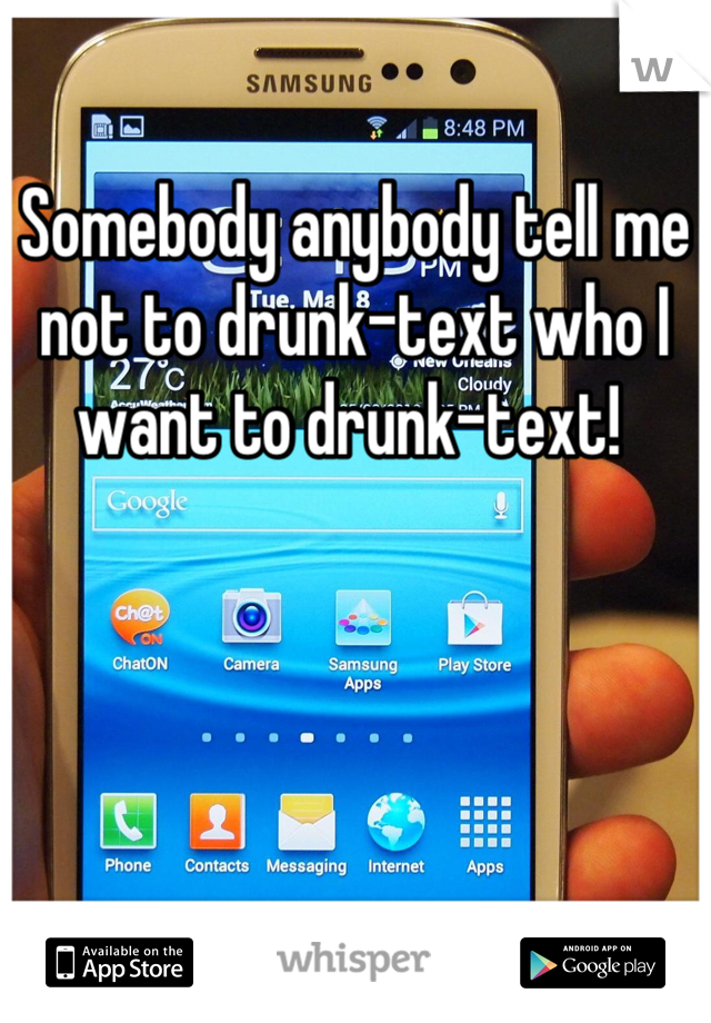 Somebody anybody tell me not to drunk-text who I want to drunk-text!