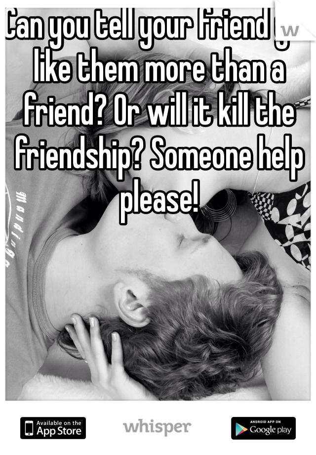 Can you tell your friend you like them more than a friend? Or will it kill the friendship? Someone help please!