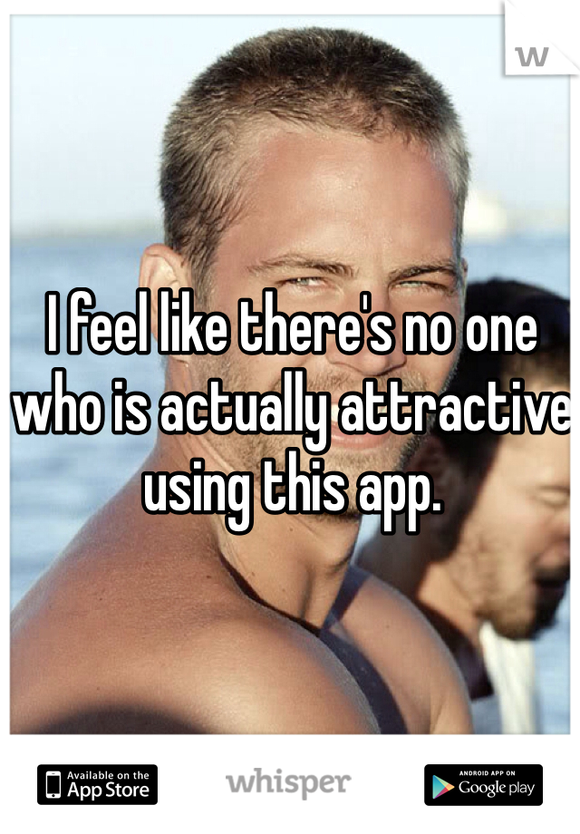 I feel like there's no one who is actually attractive using this app.