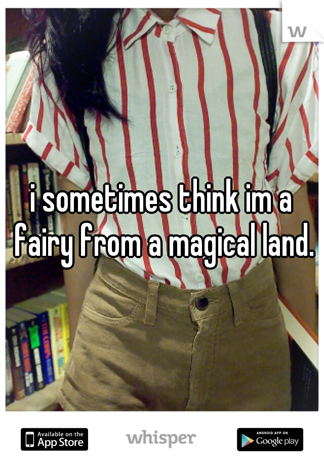 i sometimes think im a fairy from a magical land.