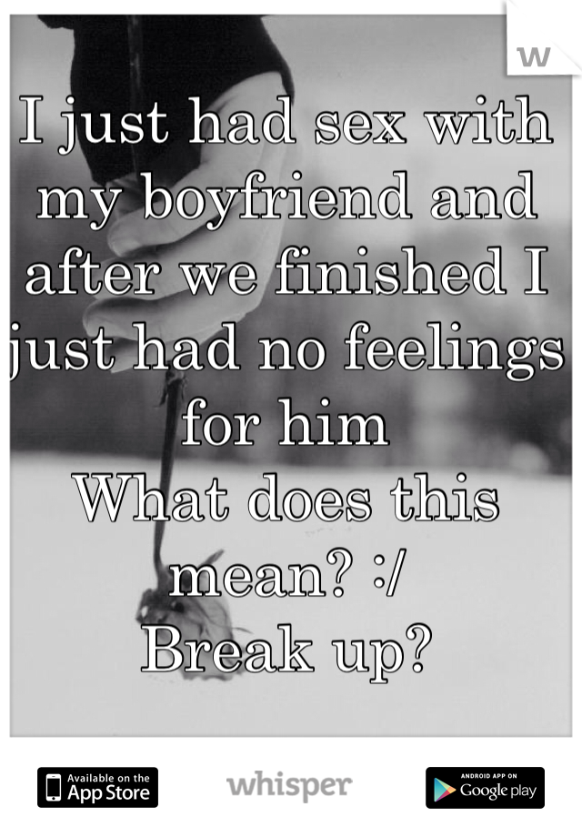 I just had sex with my boyfriend and after we finished I just had no feelings for him  What does this mean? :/  Break up?