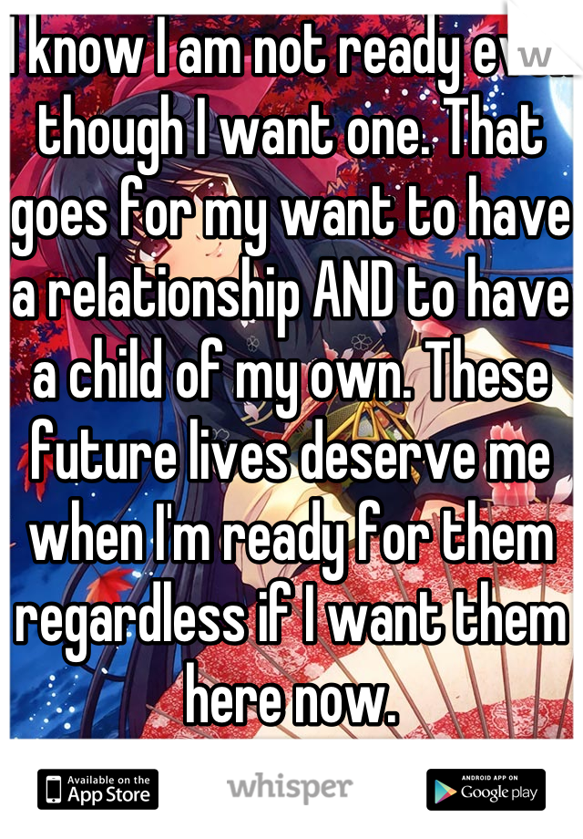 I know I am not ready even though I want one. That goes for my want to have a relationship AND to have a child of my own. These future lives deserve me when I'm ready for them regardless if I want them here now.