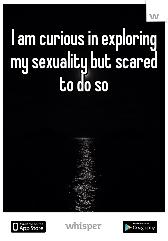 I am curious in exploring my sexuality but scared to do so