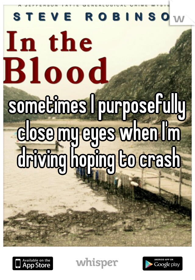 sometimes I purposefully close my eyes when I'm driving hoping to crash