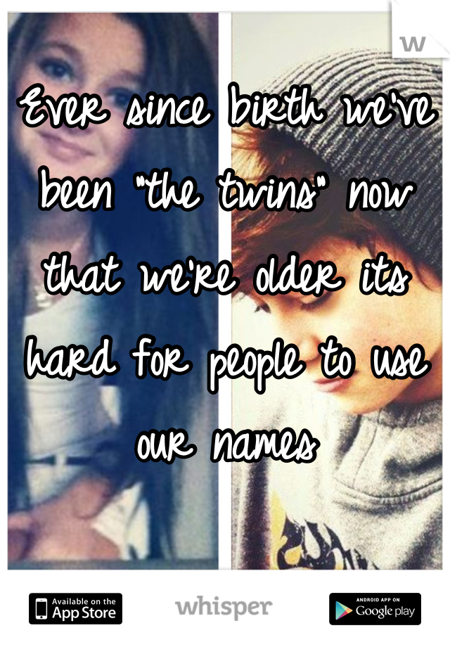 """Ever since birth we've been """"the twins"""" now that we're older its hard for people to use our names"""