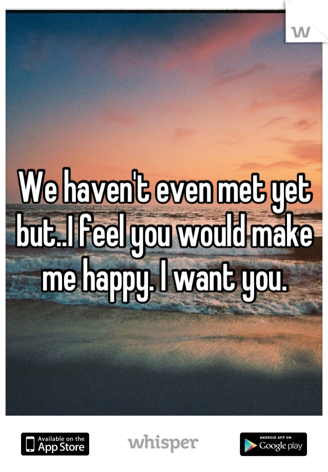 We haven't even met yet but..I feel you would make me happy. I want you.